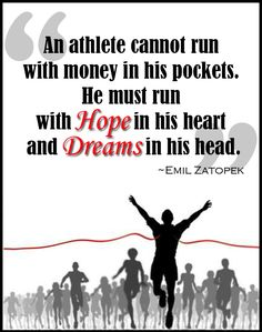 """An athlete cannot run with money in his pockets. He must run with HOPE in his heart and DREAMS in his head."" ~Emil Zatopek"