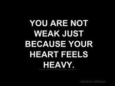 """""""You are not weak just because your heart feels heavy."""" - Andrea Gibson #realtalk #depression #mentalhealthawareness   You are not weak because you feel too much.   Source:https://www.pinterest.com/pin/212724782375537030/"""