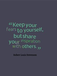 quotes - keep your fears to yourself, but share your inspiration with others. by Robert Loius Stevenson
