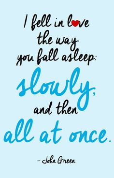 my favourite Fault in Our Stars quote: I fell in love the way you fall asleep, slowly and then all at once.