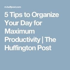 5 Tips to Organize Your Day for Maximum Productivity | The Huffington Post