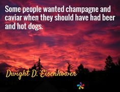 Some people wanted champagne and caviar when they should have had beer and hot dogs. / Dwight D. Eisenhower
