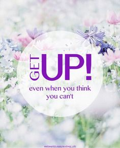 Get up! Even when you think you can't. thedailyquotes.com