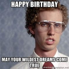 Happy Birthday  May your wildest dreams come true | Napoleon Dynamite