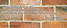 A successful man is one who can lay a firm foundation  With the bricks others have thrown at him