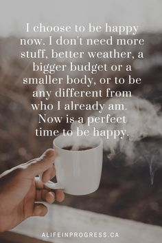 I don't need more stuff, better weather, a bigger budget or a smaller body, or to be any different from who I already am. Now is a perfect time to be happy. I choose to be happy now. Now Quotes, Great Quotes, Happy Quotes, Super Quotes, Happy Sayings, Small Quotes, Family Quotes, Positive Quotes, Motivational Quotes