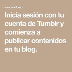 Inicia sesión con tu cuenta de Tumblr y comienza a publicar contenidos en tu blog.