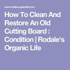 How To Clean And Restore An Old Cutting Board : Condition | Rodale's Organic Life