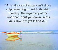 An entire sea can't sink a ship unless it gets inside the ship. Similarly, the negativity of the world can't put you down unless you allow it to get inside you!-Mind over matter.