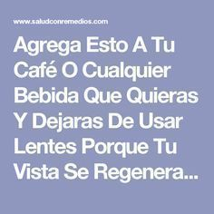 Agrega Esto A Tu Café O Cualquier Bebida Que Quieras Y Dejaras De Usar Lentes Porque Tu Vista Se Regenerara En Un 97%