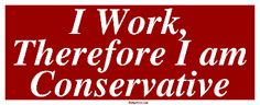 I Work, Therefore I am Conservative Bumper Sticker