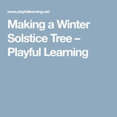 Making a Winter Solstice Tree – Playful Learning