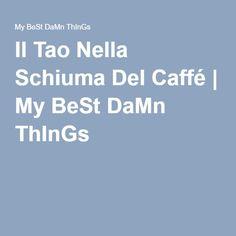 Il Tao Nella Schiuma Del Caffé | My BeSt DaMn ThInGs