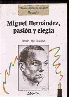 MIGUEL HERNÁNDEZ, PASIÓN Y ELEGÍA: Amazon.es: ARCADIO LÓPEZ-CASANOVA: Libros