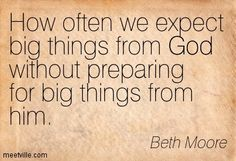 How often we expect big things from God without preparing for big things from him. Beth Moore