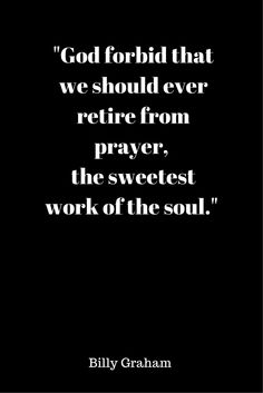 """""""God forbid that we should ever retire from prayer, the sweetist word of the soul."""" -Billy Graham Quote  #Prayer #God #BillyGraham #Evangelist #Quote #Christianity #Christians #Church"""
