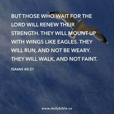 Isaiah 40:31 But those who wait for the LORD will renew their strength. They will mount up with wings like eagles. They will run, and not be weary. They will walk, and not faint.