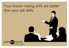 Your+brown+nosing+skills+are+better+than+your+job+skills.