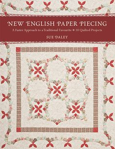 Sue Daley –– Go beyond the hexagon • Introducing new techniques for English paper piecing that give this time-honored quiltmaking method a modern twist • Blend in appliqué elements for a fresh look wi