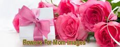 Flowers For Mom Images