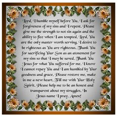 Lord, I humble myself before You. I ask for forgiveness of my sins and I repent. Please give me the strength to not sin again and the ability to flee when I am tempted. Lord, You are the only master worth serving. I desire to be righteous as You are righteous. Thank You for sacrificing Your Son as an atonement for my sins so that I may be saved. Thank You Jesus for what You suffered for me. I know I cannot repay You and I am humbled by Your goodness and grace. Please restore me, make in me… Prayer For Forgiveness, Asking For Forgiveness, Eternal Salvation, Prayer For Today, Thank You Jesus, Atonement, Morning Prayers, Gods Grace, Forgiving Yourself