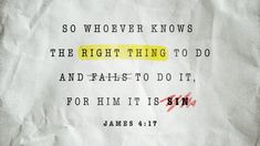 So whoever knows the right thing to do and fails to do it, for him it is sin —James 4:17