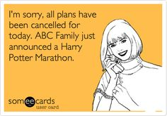 I'm sorry, all plans have been cancelled for today. ABC Family just announced a Harry Potter Marathon.