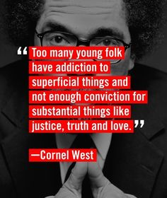 Too many young folk have addiction to superficial things and not enough conviction for substantial things like justice, truth, and love. -Cornel West