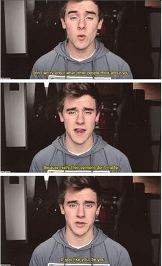 Connor franta. Don't worry what other people think about you, cause their opinions don't matter. If you like you, BE you. :) ~ Conner Franta