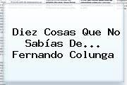 http://tecnoautos.com/wp-content/uploads/imagenes/tendencias/thumbs/diez-cosas-que-no-sabias-de-fernando-colunga.jpg Fernando Colunga. Diez cosas que no sabías de... Fernando Colunga, Enlaces, Imágenes, Videos y Tweets - http://tecnoautos.com/actualidad/fernando-colunga-diez-cosas-que-no-sabias-de-fernando-colunga/