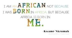"Quote from Kwame Nkrumah - ""I am an African not because I was born in Africa but because Africa is born in me."""