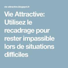 Vie Attractive: Utilisez le recadrage pour rester impassible lors de situations difficiles