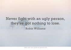 Never fight with an ugly person, they've got nothing to lose.