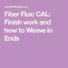 Fiber Flux: CAL: Finish work and how to Weave in Ends