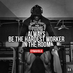 Always Be The Hardest Worker In The Room