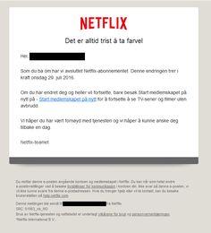 Mange får i disse dager en e-post med følgende melding: Netflix Det er alltid trist å ta farvel Hei,[e-postadresse] Som du ba om har vi avsluttet Netflix-abonnementet. Denne endringen trer i kraft onsdag 29. juli 2016. Om du har endret deg og heller vil fortsette, bare besøk Start medlemskapet