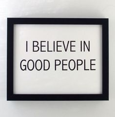 I believe in good people.