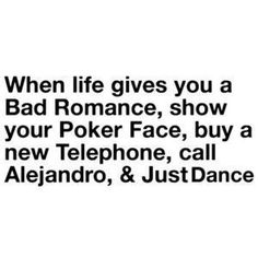 "Haha, this is great. ""When life gives you a Bad Romance, show your Poker Face, buy a new Telephone, call Alejandro, and Just Dance."""