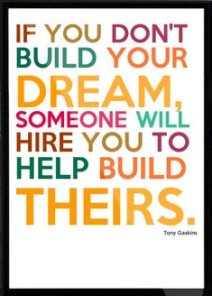 """""""If you don't build your dream, someone will hire you to help build theirs."""" ~ Tony Gaskins. Now hear this: you are every bit as talented, intelligent, and creative as every yahoo out there who figured out a way to make their dreams come true. The only difference is that they went for it full throttle. They found a way up, over, and through every obstacle placed in their way. You can, too. And you must. The world needs your dream and you are the only one who can build it."""