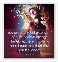 You are a physical extension of pure positive energy. Therefore there is nothing more important than that you feel good. *Abraham-Hicks Quotes (AHQ896)