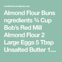 Almond Flour Buns ngredients ¾ Cup Bob's Red Mill Almond Flour 2 Large Eggs 5 Tbsp Unsalted Butter 1.5 tsp Splenda (optional) 1.5 tsp Baking Powder Instructions Combine the dry ingredients in a bowl Whisk in the eggs Melt butter, add to mixture and whisk Divide mixture equally into 6 parts, place into a Muffin…