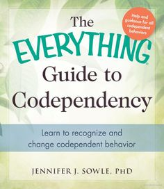 The Everything Guide to Codependency: Learn to Recognize and Change ... - Jennifer Sowle - Google Books