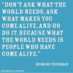 """""""Don't ask what the world needs. Ask what makes you come alive, and go do it. Because what the world needs is people who have come alive."""" - Howard Thurman"""