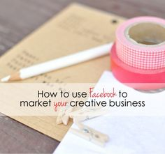 How to Use Facebook to Market Your Creative Business