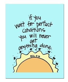 if you wait for perfect conditions you will never get anything done