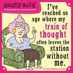 Aunty Acid: I've reached an age where my train of thought often leaves the station without me.