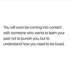 You will soon be coming into contact with someone who wants to learn your past not to punish you, but to understand how you need to be loved. Cute Love Quotes, Want Quotes, Deep Quotes About Love, Real Quotes, Couple Quotes, Mood Quotes, True Quotes, Quotes About Wanting Love, Quotes Quotes