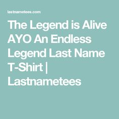 The Legend is Alive AYO An Endless Legend Last Name T-Shirt | Lastnametees