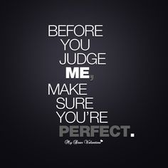 """Before you judge me, make sure you're perfect"" So true. For whatever different reasons we've all judged people at some point in our lives. But at the end of the day, nobodies perfect and so nobody can call anyone on something they have done/do themselves."