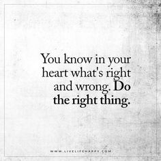 Life Quote: You know in your heart what's right and wrong. Do the right thing. FacebookPinterestTwitterMore